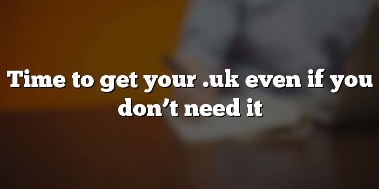 Time to get your .uk even if you don't need it