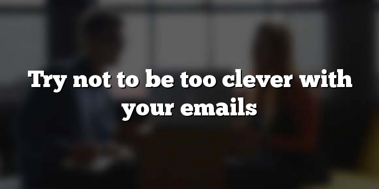 Try not to be too clever with your emails