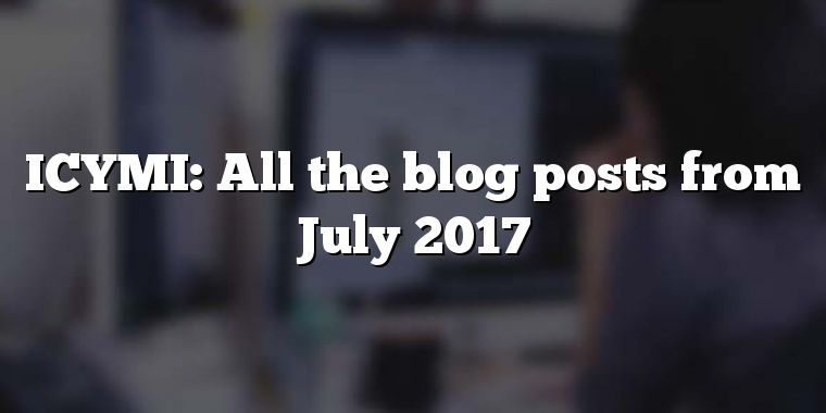 ICYMI: All the blog posts from July 2017
