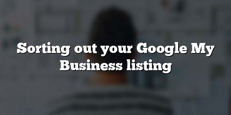 Sorting out your Google My Business listing