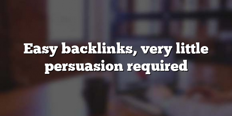 Easy backlinks, very little persuasion required