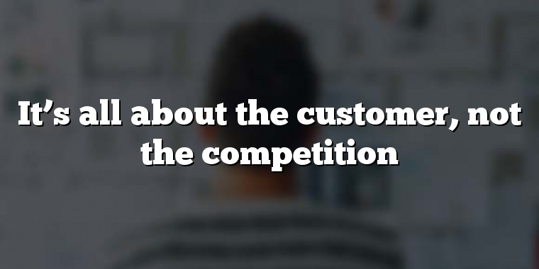 It's all about the customer, not the competition