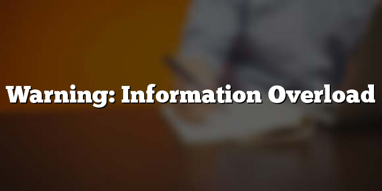 Warning: Information Overload
