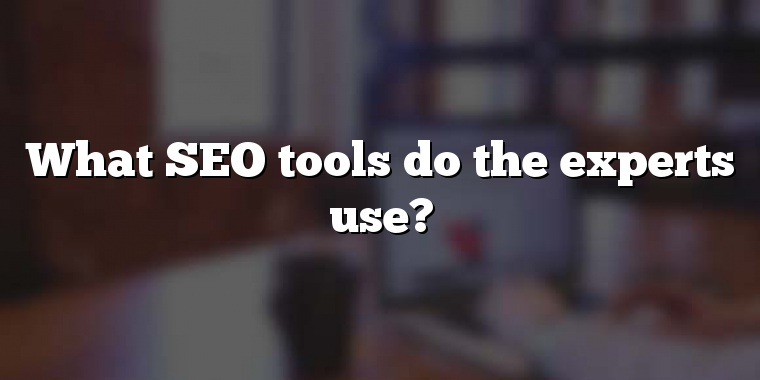 What SEO tools do the experts use?