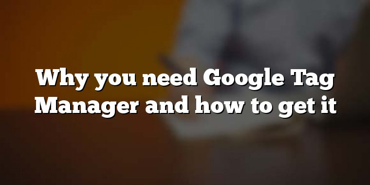 Why you need Google Tag Manager and how to get it