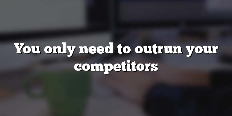 You only need to outrun your competitors