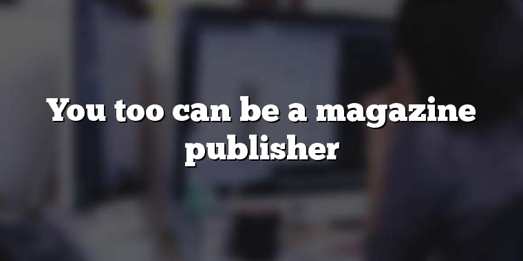 You too can be a magazine publisher