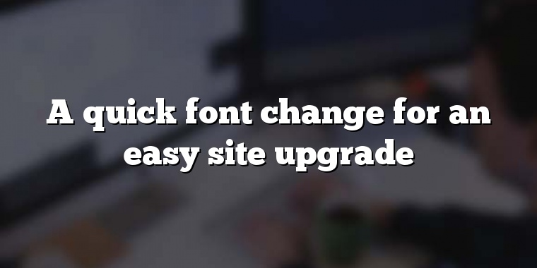 A quick font change for an easy site upgrade