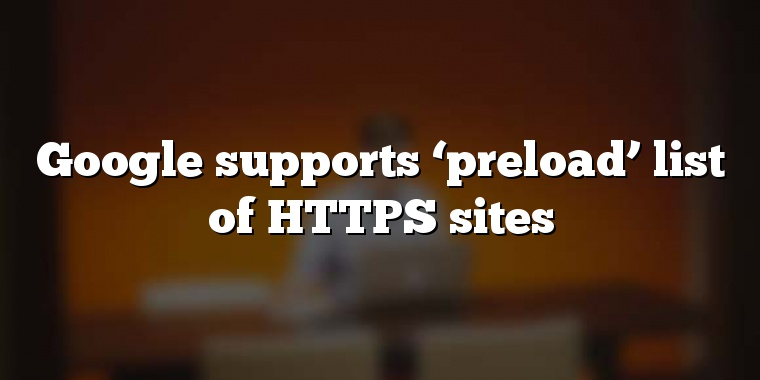Google supports 'preload' list of HTTPS sites