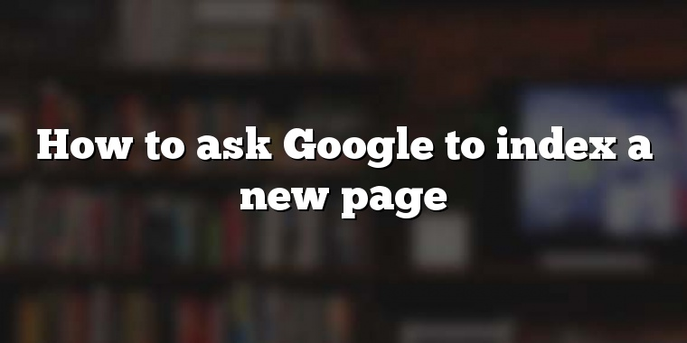 How to ask Google to index a new page
