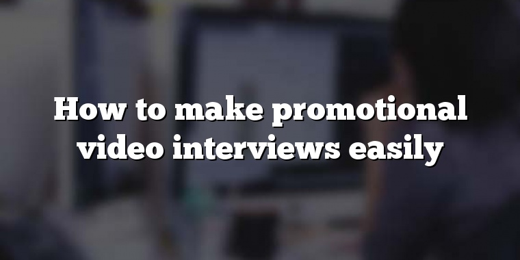 How to make promotional video interviews easily