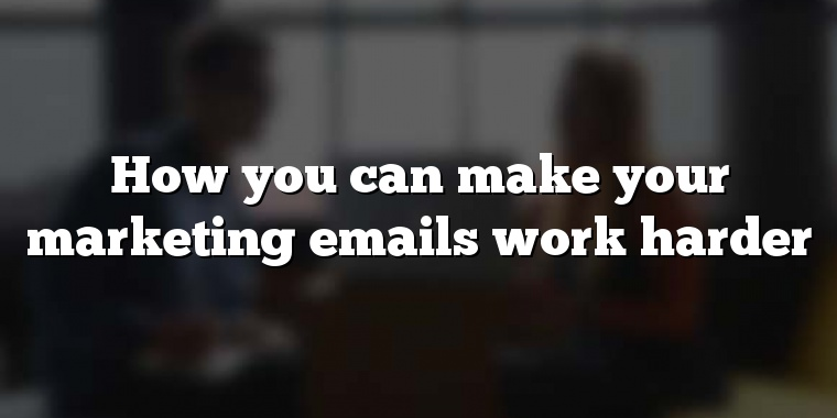 How you can make your marketing emails work harder