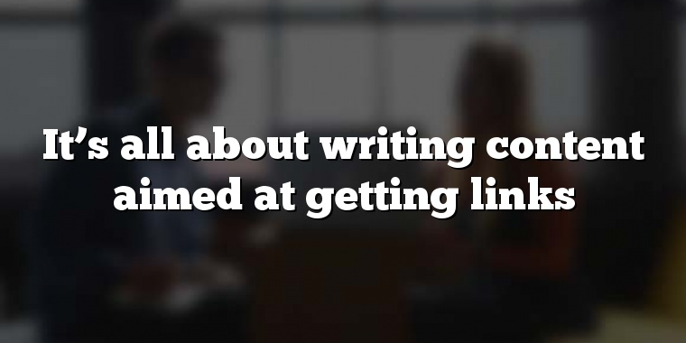 It's all about writing content aimed at getting links