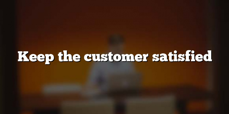 Keep the customer satisfied