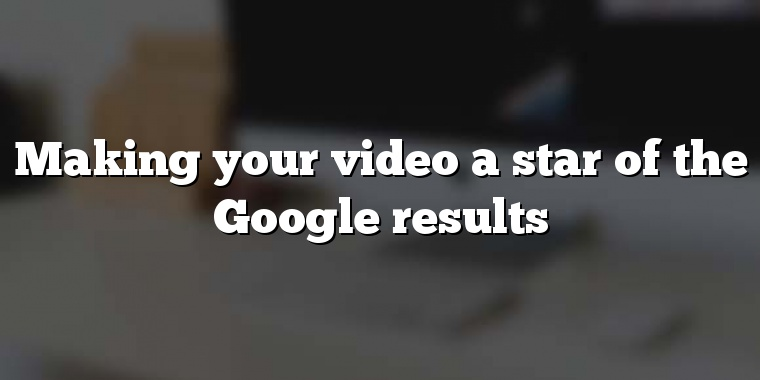Making your video a star of the Google results