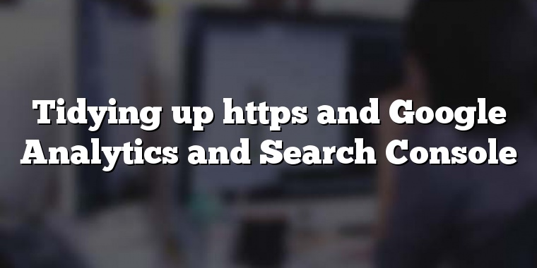 Tidying up https and Google Analytics and Search Console