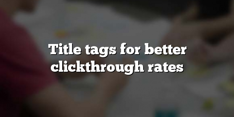 Title tags for better clickthrough rates