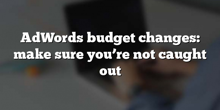 AdWords budget changes: make sure you're not caught out