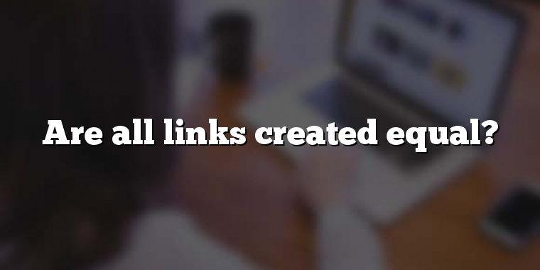 Are all links created equal?