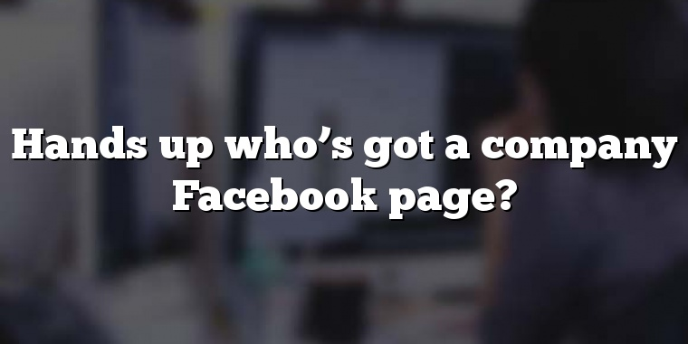 Hands up who's got a company Facebook page?