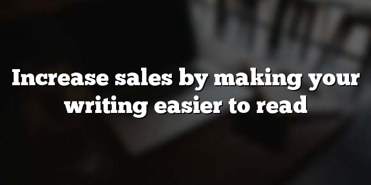 Increase sales by making your writing easier to read