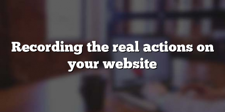 Recording the real actions on your website