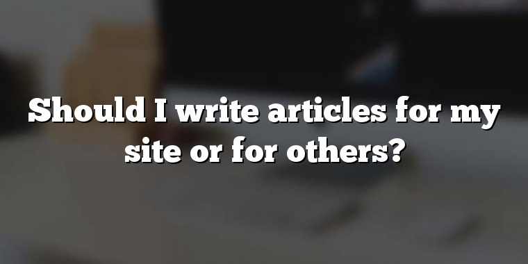 Should I write articles for my site or for others?