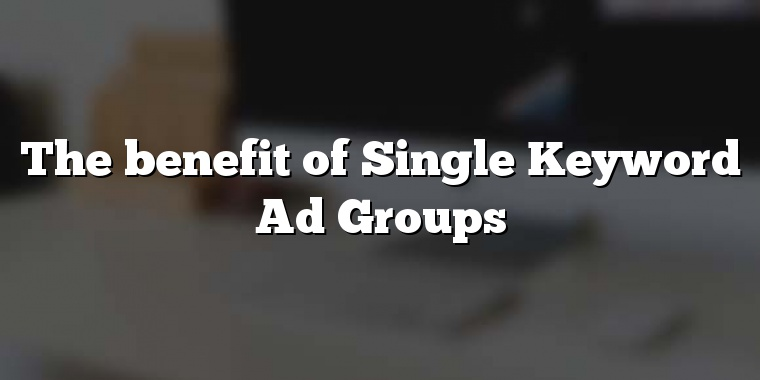The benefit of Single Keyword Ad Groups