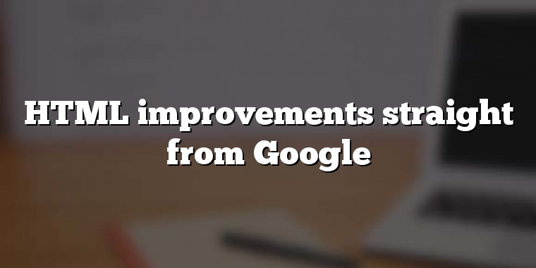 HTML improvements straight from Google