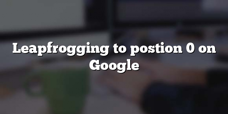 Leapfrogging to postion 0 on Google