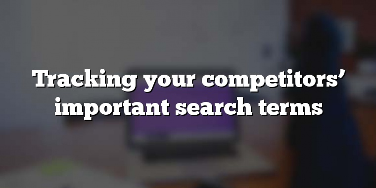 Tracking your competitors' important search terms