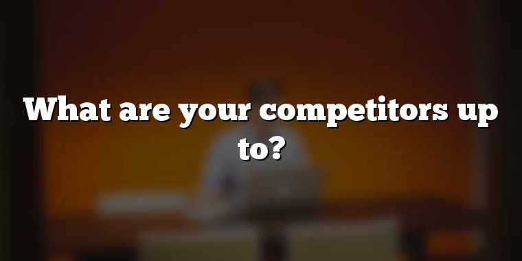 What are your competitors up to?