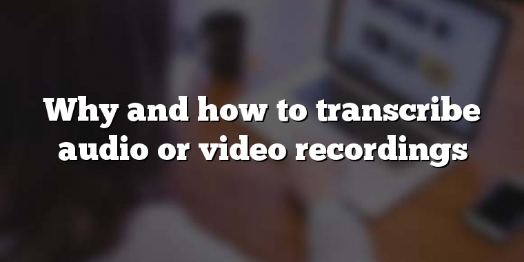 Why and how to transcribe audio or video recordings