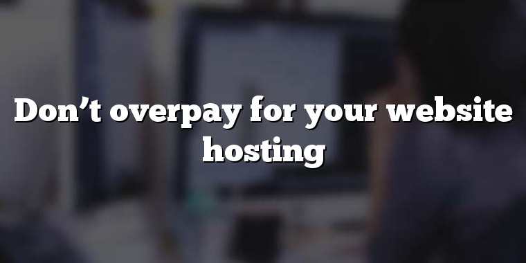 Don't overpay for your website hosting