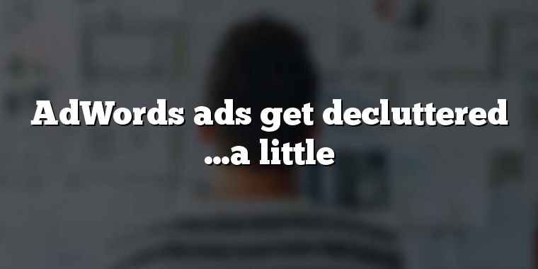 AdWords ads get decluttered …a little