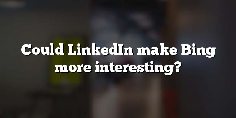 Could LinkedIn make Bing more interesting?