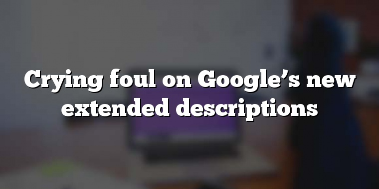 Crying foul on Google's new extended descriptions