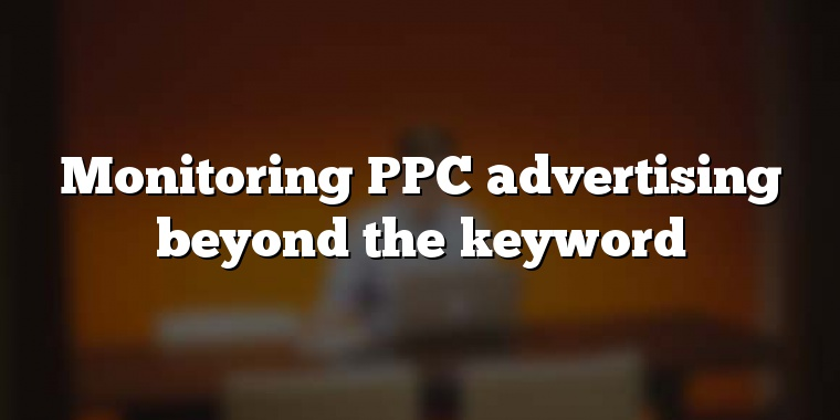 Monitoring PPC advertising beyond the keyword