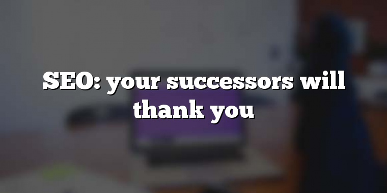 SEO: your successors will thank you