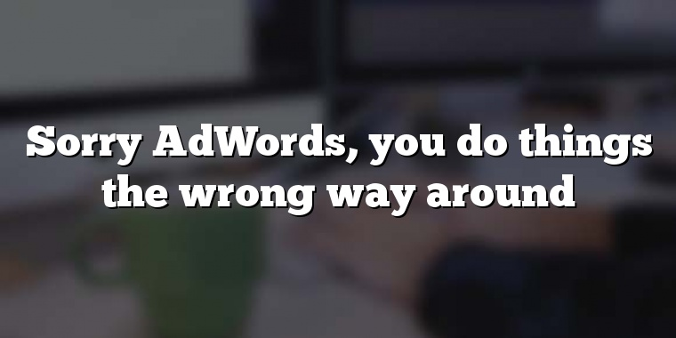 Sorry AdWords, you do things the wrong way around