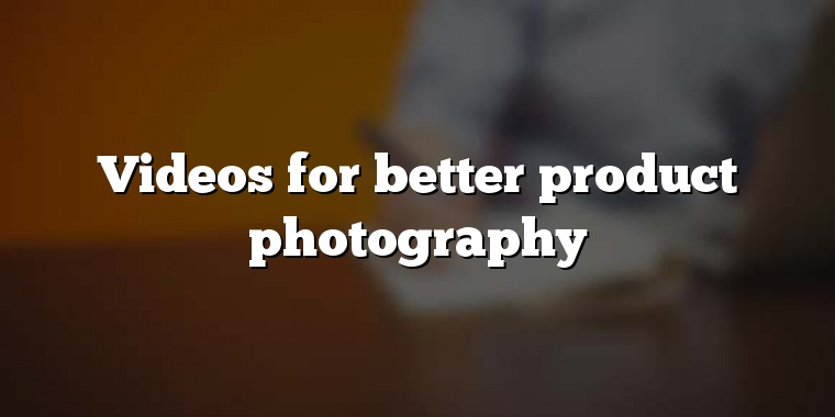 Videos for better product photography