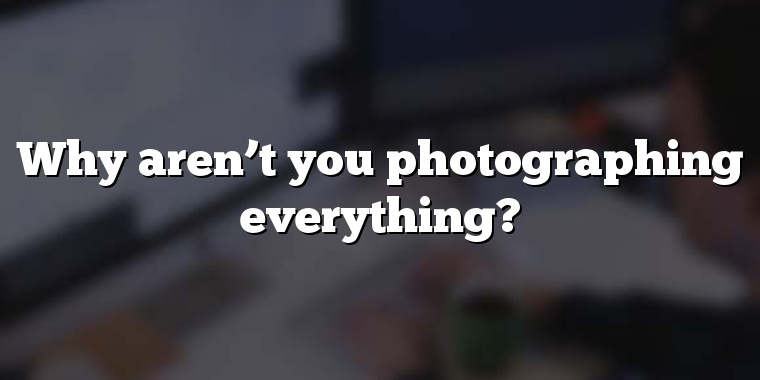 Why aren't you photographing everything?