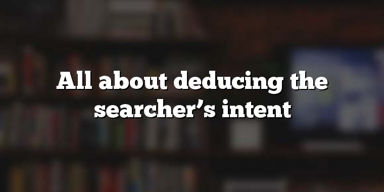 All about deducing the searcher's intent