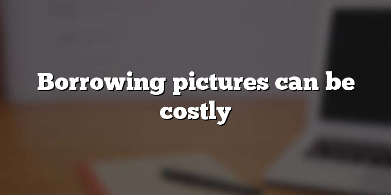 Borrowing pictures can be costly