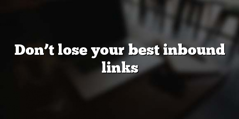 Don't lose your best inbound links