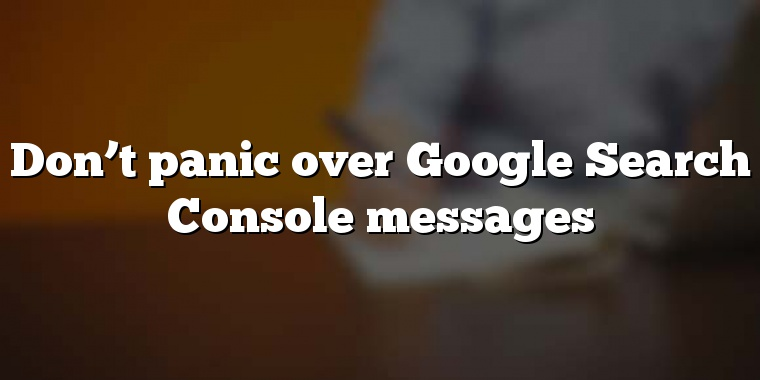 Don't panic over Google Search Console messages