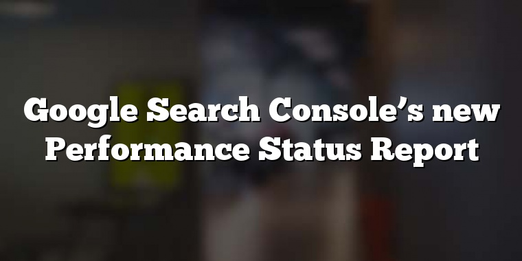 Google Search Console's new Performance Status Report
