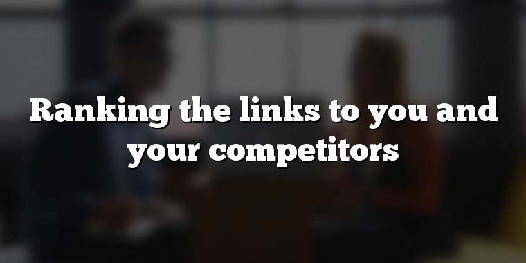 Ranking the links to you and your competitors