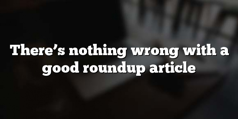 There's nothing wrong with a good roundup article
