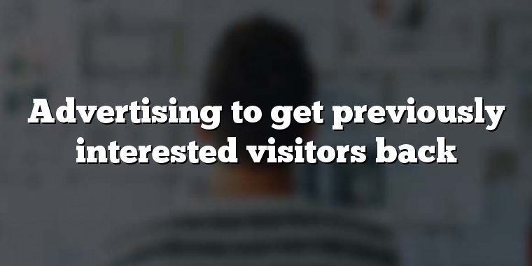 Advertising to get previously interested visitors back
